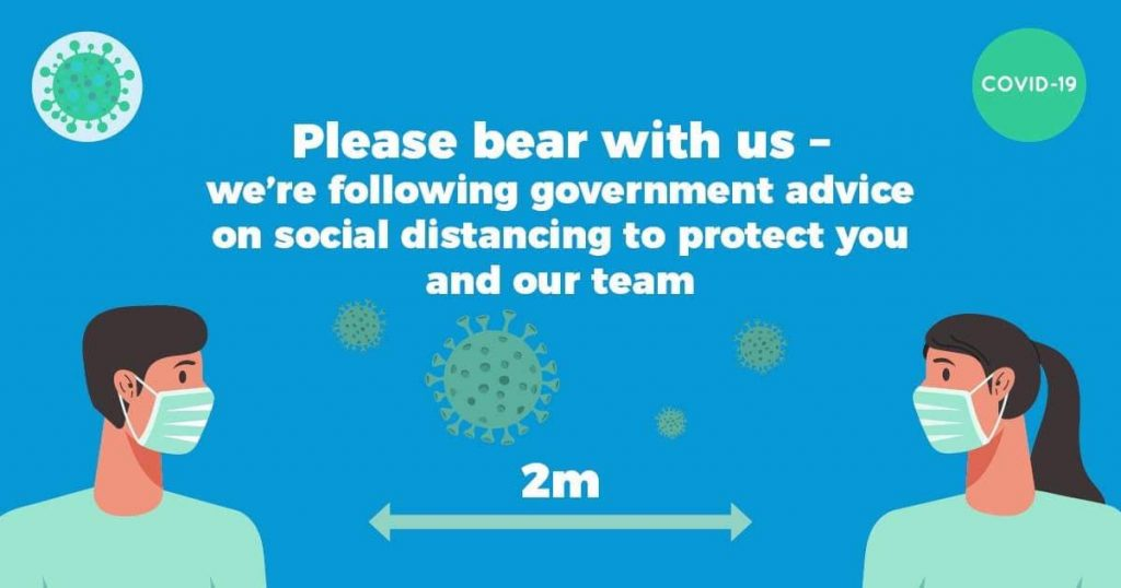 Please bear with us - we're following government advice on social distancing to protect you and our team